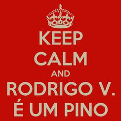 Poster: KEEP CALM AND RODRIGO V. É UM PINO