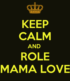 Poster: KEEP CALM AND  ROLE MAMA LOVE