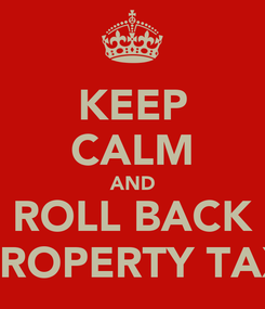 Poster: KEEP CALM AND ROLL BACK PROPERTY TAX