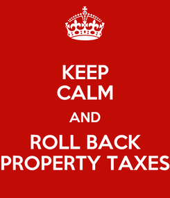 Poster: KEEP CALM AND ROLL BACK PROPERTY TAXES