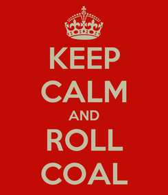Poster: KEEP CALM AND ROLL COAL