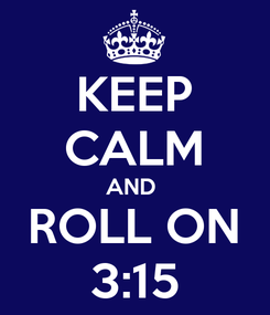 Poster: KEEP CALM AND  ROLL ON 3:15