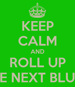 Poster: KEEP CALM AND ROLL UP THE NEXT BLUNT