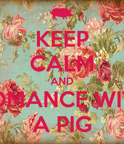 Poster: KEEP CALM AND ROMANCE WITH A PIG