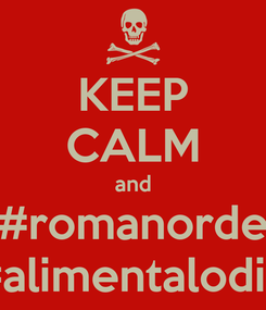 Poster: KEEP CALM and #romanorde #alimentalodio