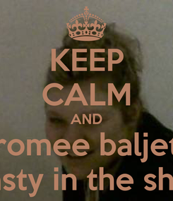Poster: KEEP CALM AND romee baljet do nasty in the shower