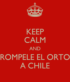 Poster: KEEP CALM AND ROMPELE EL ORTO A CHILE