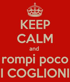Poster: KEEP CALM and  rompi poco I COGLIONI