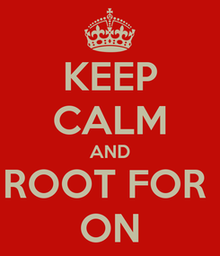 Poster: KEEP CALM AND ROOT FOR  ON