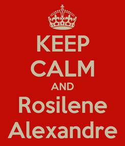 Poster: KEEP CALM AND Rosilene Alexandre