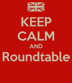 Poster: KEEP CALM AND Roundtable