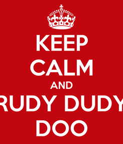 Poster: KEEP CALM AND RUDY DUDY DOO