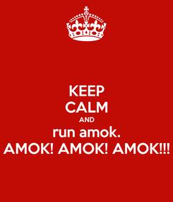 Poster: KEEP CALM AND run amok. AMOK! AMOK! AMOK!!!