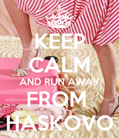 Poster: KEEP CALM AND RUN AWAY FROM  HASKOVO