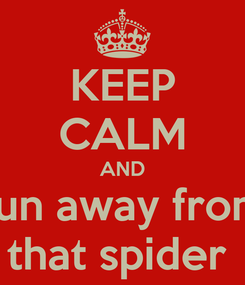 Poster: KEEP CALM AND run away from that spider