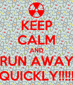 Poster: KEEP CALM AND RUN AWAY QUICKLY!!!!!