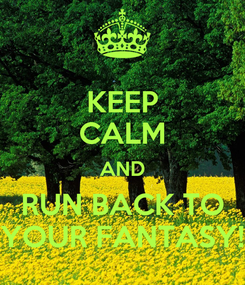 Poster: KEEP CALM AND RUN BACK TO YOUR FANTASY!