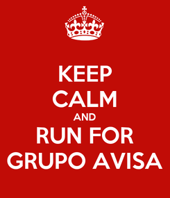 Poster: KEEP CALM AND RUN FOR GRUPO AVISA