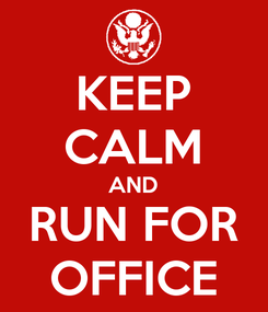 Poster: KEEP CALM AND RUN FOR OFFICE