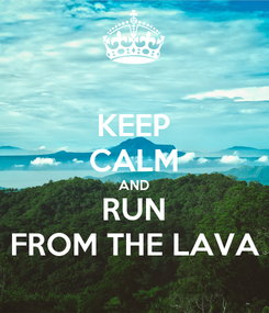 Poster: KEEP CALM AND RUN FROM THE LAVA