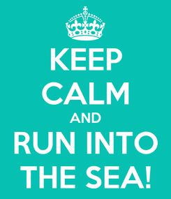 Poster: KEEP CALM AND RUN INTO THE SEA!