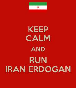 Poster: KEEP CALM AND RUN IRAN ERDOGAN