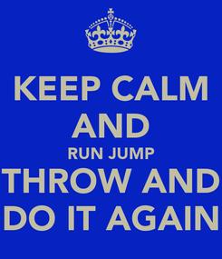 Poster: KEEP CALM AND RUN JUMP THROW AND DO IT AGAIN