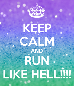 Poster: KEEP CALM AND RUN LIKE HELL!!!!