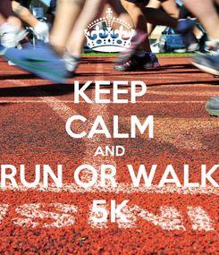 Poster: KEEP CALM AND RUN OR WALK 5K