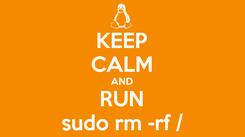 Poster: KEEP CALM AND RUN sudo rm -rf /