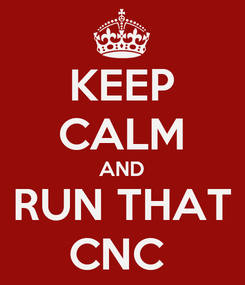Poster: KEEP CALM AND RUN THAT CNC