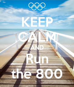 Poster: KEEP CALM AND Run the 800