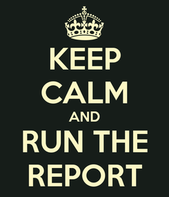 Poster: KEEP CALM AND RUN THE REPORT