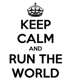 Poster: KEEP CALM AND RUN THE WORLD
