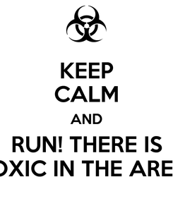 Poster: KEEP CALM AND RUN! THERE IS TOXIC IN THE AREA!