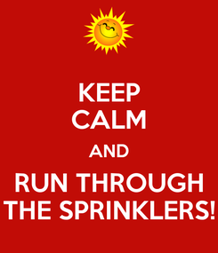 Poster: KEEP CALM AND RUN THROUGH THE SPRINKLERS!