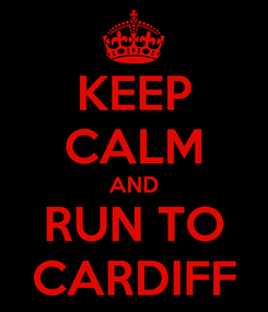 Poster: KEEP CALM AND RUN TO CARDIFF