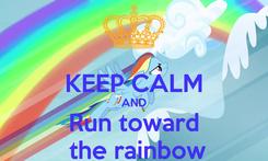 Poster:  KEEP CALM AND Run toward  the rainbow