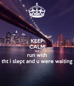 Poster: KEEP CALM and run with tht i slept and u were waiting