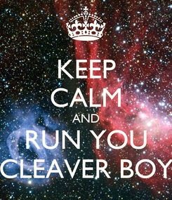 Poster: KEEP CALM AND RUN YOU CLEAVER BOY
