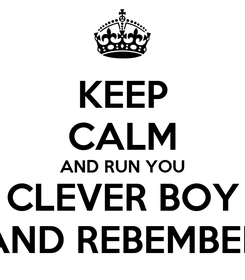 Poster: KEEP CALM AND RUN YOU CLEVER BOY AND REBEMBER