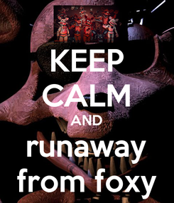 Poster: KEEP CALM AND runaway from foxy