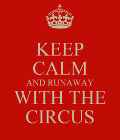 Poster: KEEP CALM AND RUNAWAY WITH THE CIRCUS
