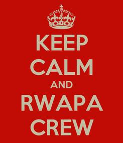 Poster: KEEP CALM AND RWAPA CREW