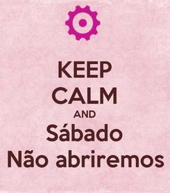 Poster: KEEP CALM AND Sábado Não abriremos