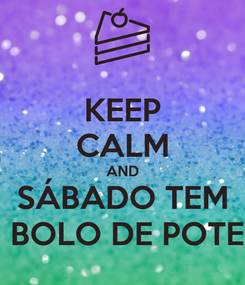 Poster: KEEP CALM AND SÁBADO TEM  BOLO DE POTE