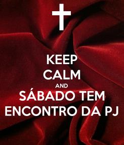 Poster: KEEP CALM AND SÁBADO TEM ENCONTRO DA PJ