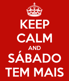 Poster: KEEP CALM AND SÁBADO TEM MAIS