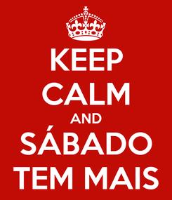 Poster: KEEP CALM AND SÁBADO TEM MAIS