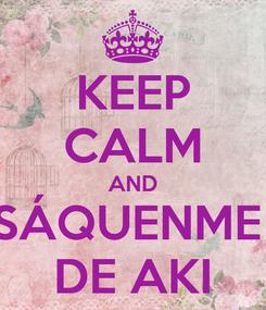 Poster: KEEP CALM AND SÁQUENME  DE AKI